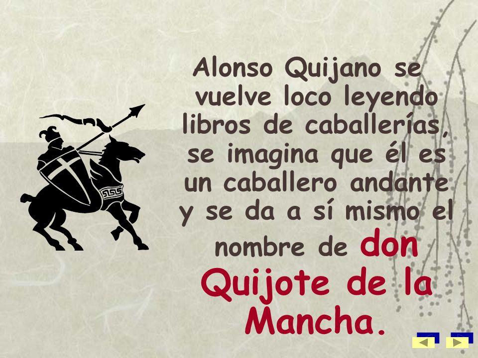 Alonso Quijano se vuelve loco leyendo libros de caballerías, se imagina que él es un caballero andante y se da a sí mismo el nombre de don Quijote de la Mancha.