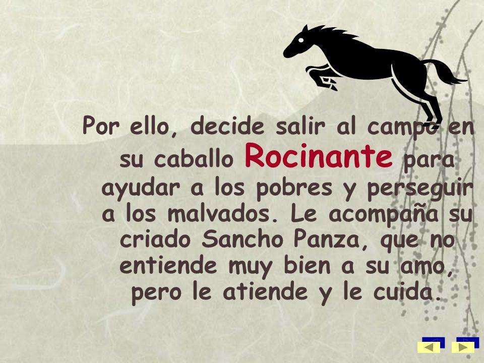 Por ello, decide salir al campo en su caballo Rocinante para ayudar a los pobres y perseguir a los malvados.