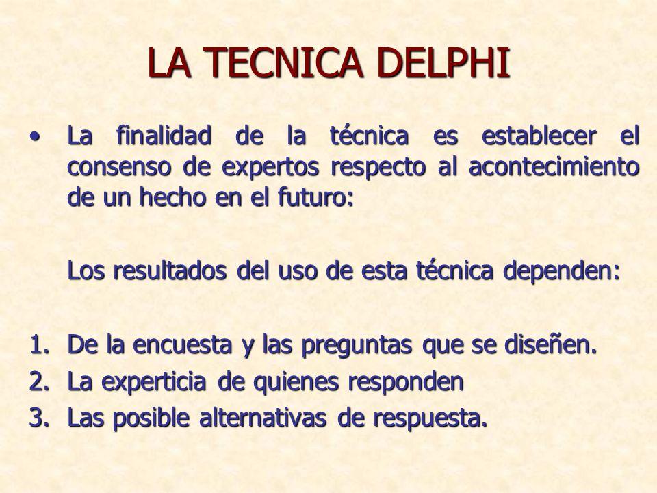LA TECNICA DELPHI La finalidad de la técnica es establecer el consenso de expertos respecto al acontecimiento de un hecho en el futuro:
