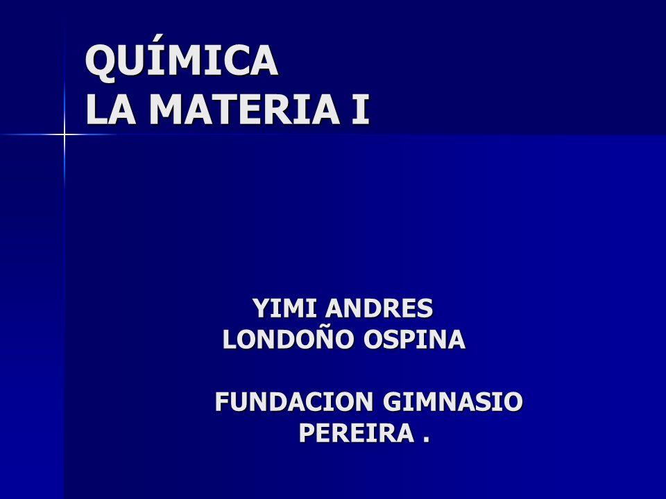QUÍMICA LA MATERIA I YIMI ANDRES LONDOÑO OSPINA FUNDACION GIMNASIO PEREIRA .