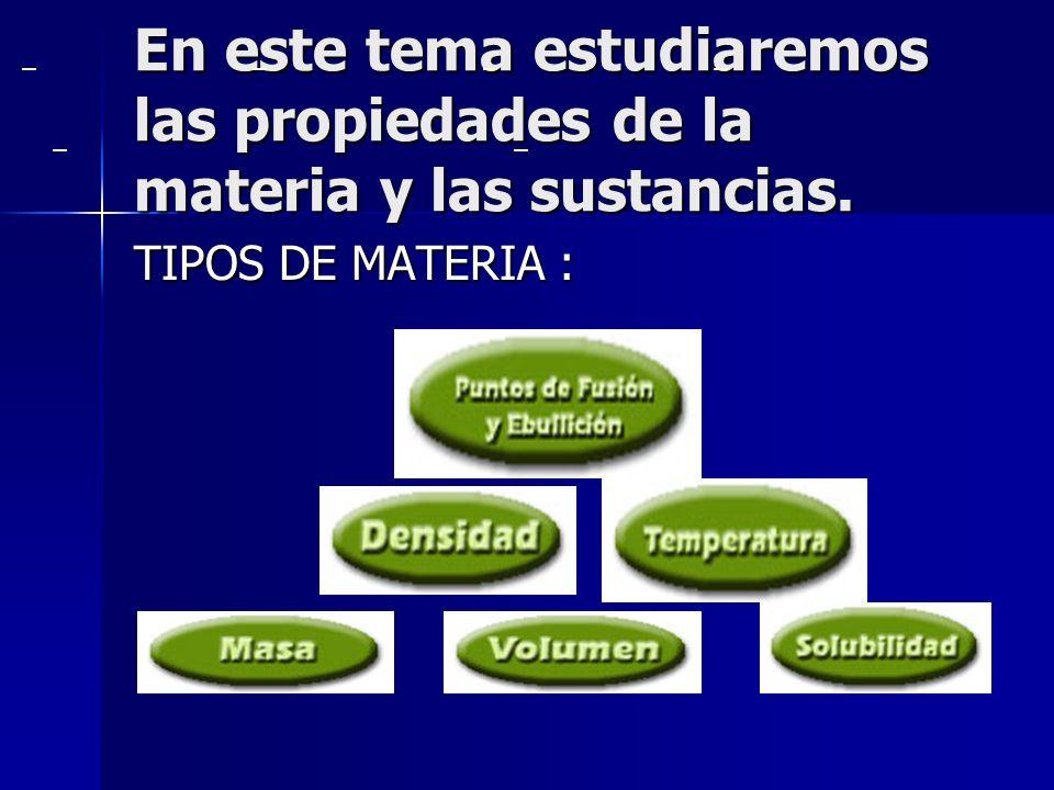 . En este tema estudiaremos las propiedades de la materia y las sustancias.