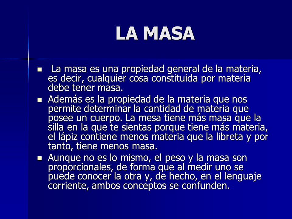 LA MASA La masa es una propiedad general de la materia, es decir, cualquier cosa constituida por materia debe tener masa.