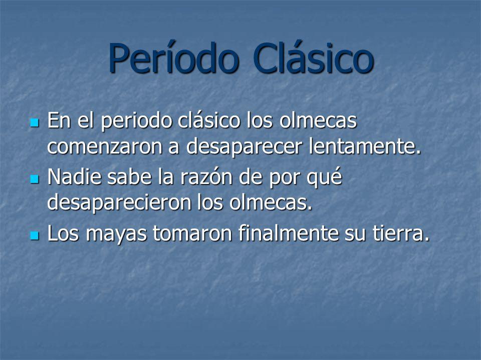 Período Clásico En el periodo clásico los olmecas comenzaron a desaparecer lentamente. Nadie sabe la razón de por qué desaparecieron los olmecas.