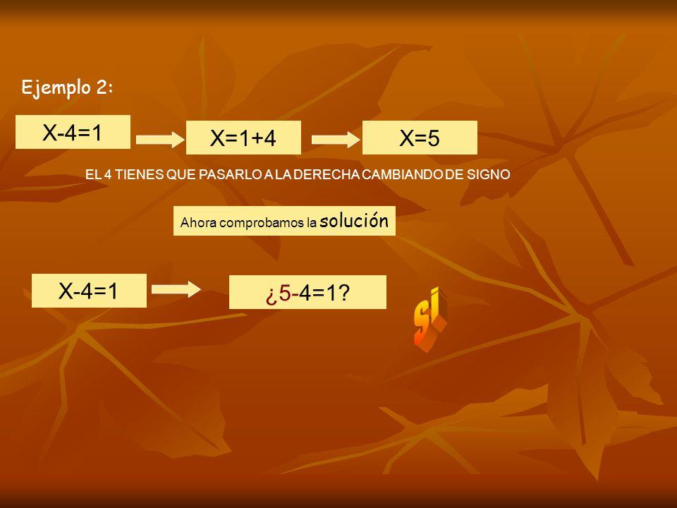 si X-4=1 X=1+4 X=5 X-4=1 ¿5-4=1 Ejemplo 2: