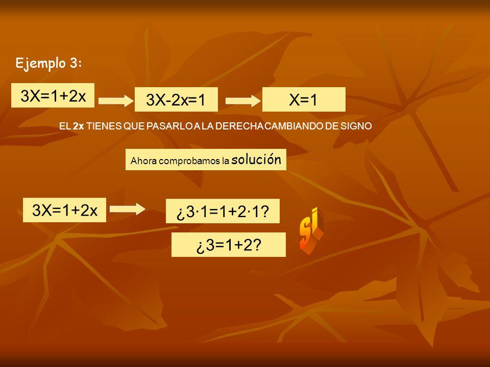 si 3X=1+2x 3X-2x=1 X=1 3X=1+2x ¿3·1=1+2·1 ¿3=1+2 Ejemplo 3: