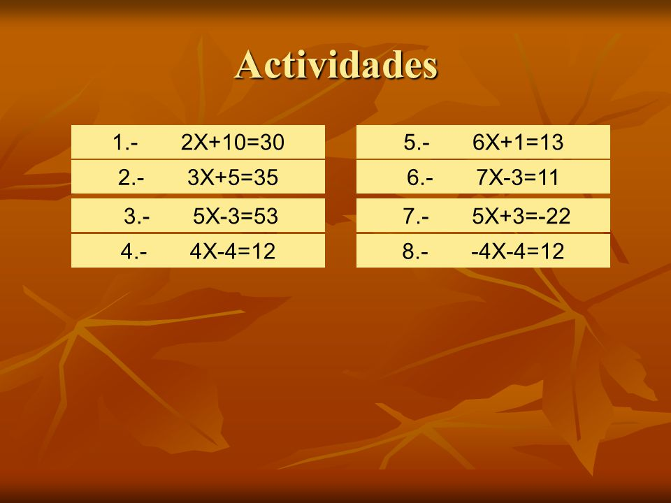Actividades 1.- 2X+10=30 5.- 6X+1=13 2.- 3X+5=35 6.- 7X-3=11