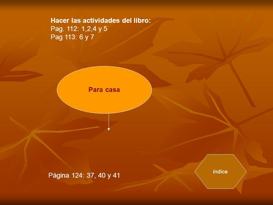 Hacer las actividades del libro: Pag. 112: 1,2,4 y 5 Pag 113: 6 y 7