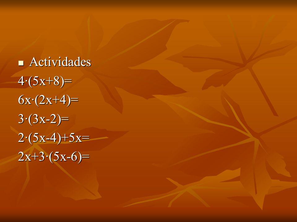 Actividades 4·(5x+8)= 6x·(2x+4)= 3·(3x-2)= 2·(5x-4)+5x= 2x+3·(5x-6)=
