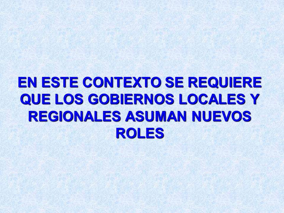 EN ESTE CONTEXTO SE REQUIERE QUE LOS GOBIERNOS LOCALES Y REGIONALES ASUMAN NUEVOS ROLES