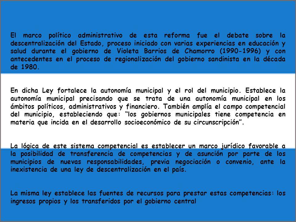 El marco político administrativo de esta reforma fue el debate sobre la descentralización del Estado, proceso iniciado con varias experiencias en educación y salud durante el gobierno de Violeta Barrios de Chamorro (1990-1996) y con antecedentes en el proceso de regionalización del gobierno sandinista en la década de 1980.