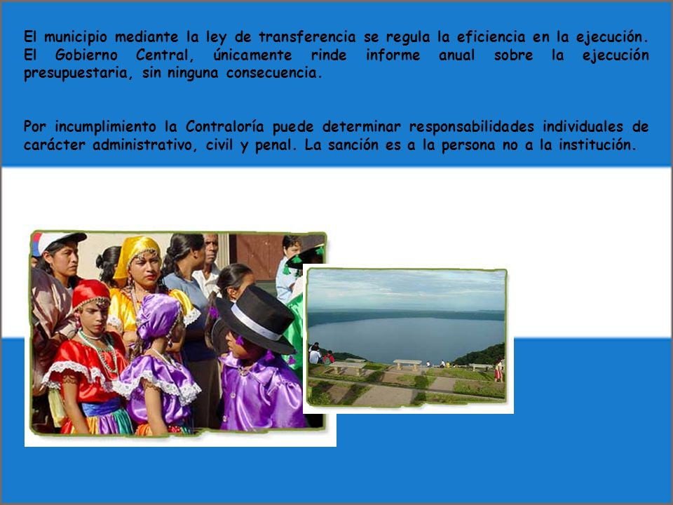 El municipio mediante la ley de transferencia se regula la eficiencia en la ejecución. El Gobierno Central, únicamente rinde informe anual sobre la ejecución presupuestaria, sin ninguna consecuencia.