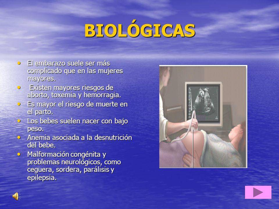 BIOLÓGICAS El embarazo suele ser más complicado que en las mujeres mayores. Existen mayores riesgos de aborto, toxemia y hemorragia.