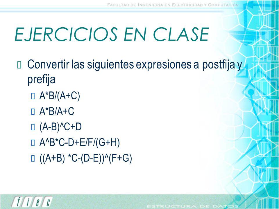 EJERCICIOS EN CLASE Convertir las siguientes expresiones a postfija y prefija. A*B/(A+C) A*B/A+C.