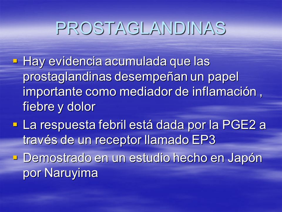 PROSTAGLANDINAS Hay evidencia acumulada que las prostaglandinas desempeñan un papel importante como mediador de inflamación , fiebre y dolor.