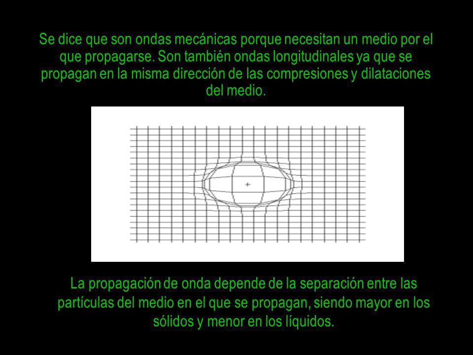 Se dice que son ondas mecánicas porque necesitan un medio por el que propagarse. Son también ondas longitudinales ya que se propagan en la misma dirección de las compresiones y dilataciones del medio.