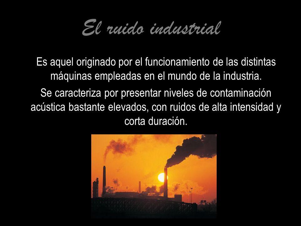 El ruido industrial Es aquel originado por el funcionamiento de las distintas máquinas empleadas en el mundo de la industria.
