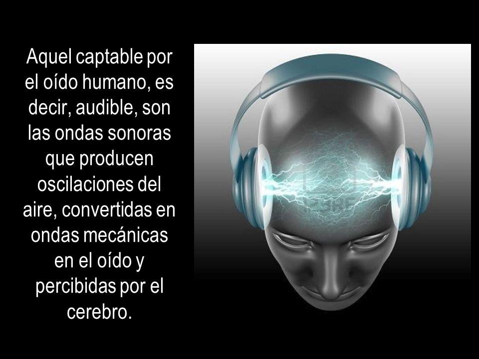 Aquel captable por el oído humano, es decir, audible, son las ondas sonoras que producen oscilaciones del aire, convertidas en ondas mecánicas en el oído y percibidas por el cerebro.
