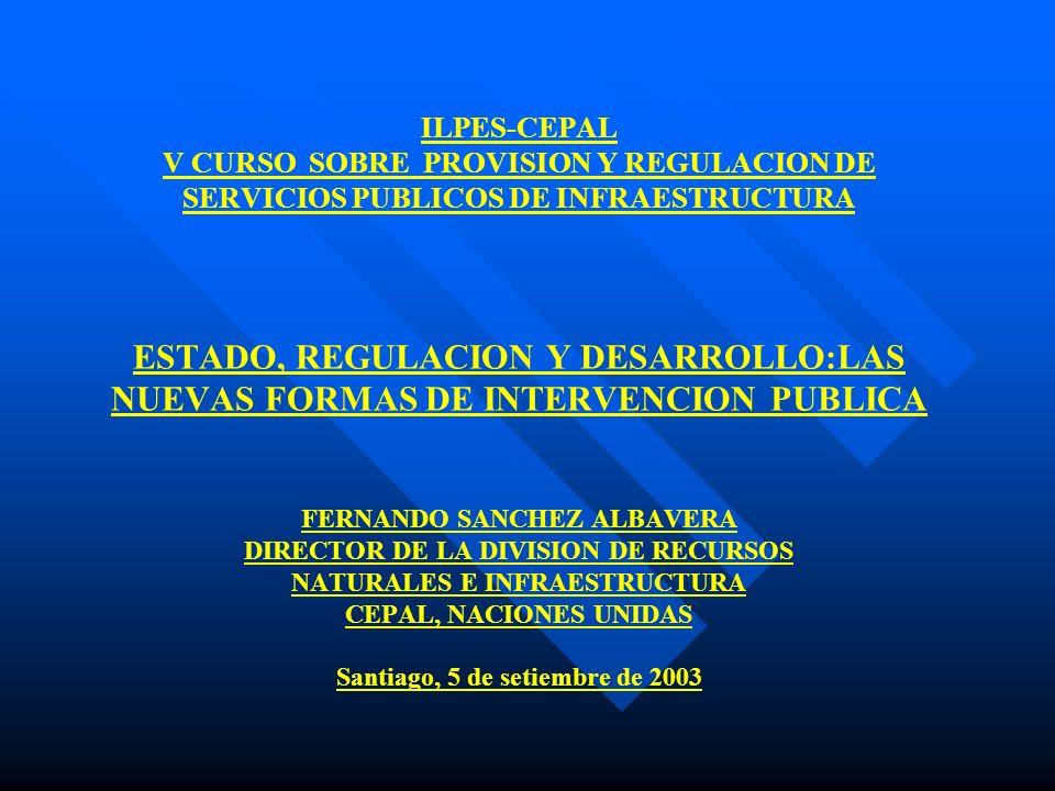 ILPES-CEPAL V CURSO SOBRE PROVISION Y REGULACION DE SERVICIOS PUBLICOS DE INFRAESTRUCTURA ESTADO, REGULACION Y DESARROLLO:LAS NUEVAS FORMAS DE INTERVENCION PUBLICA FERNANDO SANCHEZ ALBAVERA DIRECTOR DE LA DIVISION DE RECURSOS NATURALES E INFRAESTRUCTURA CEPAL, NACIONES UNIDAS Santiago, 5 de setiembre de 2003