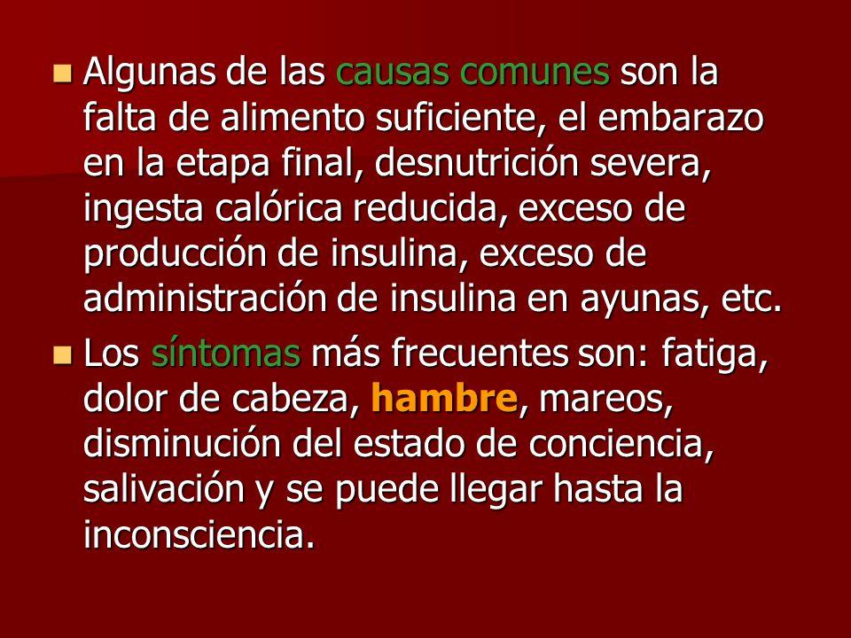 Algunas de las causas comunes son la falta de alimento suficiente, el embarazo en la etapa final, desnutrición severa, ingesta calórica reducida, exceso de producción de insulina, exceso de administración de insulina en ayunas, etc.