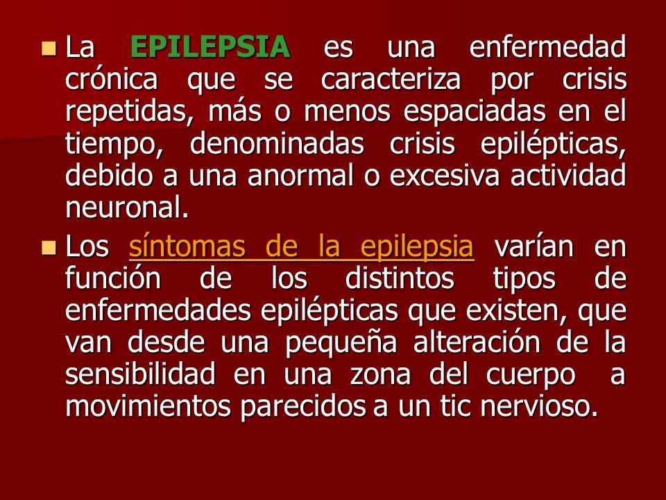 La EPILEPSIA es una enfermedad crónica que se caracteriza por crisis repetidas, más o menos espaciadas en el tiempo, denominadas crisis epilépticas, debido a una anormal o excesiva actividad neuronal.