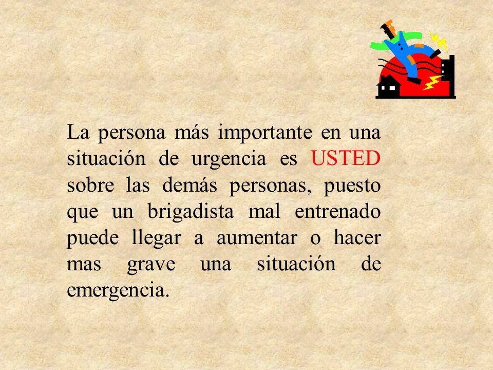 La persona más importante en una situación de urgencia es USTED sobre las demás personas, puesto que un brigadista mal entrenado puede llegar a aumentar o hacer mas grave una situación de emergencia.