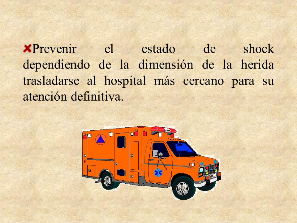 Prevenir el estado de shock dependiendo de la dimensión de la herida trasladarse al hospital más cercano para su atención definitiva.