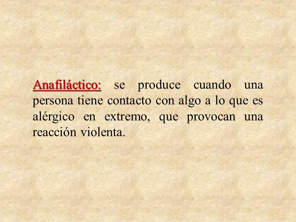 Anafiláctico: se produce cuando una persona tiene contacto con algo a lo que es alérgico en extremo, que provocan una reacción violenta.