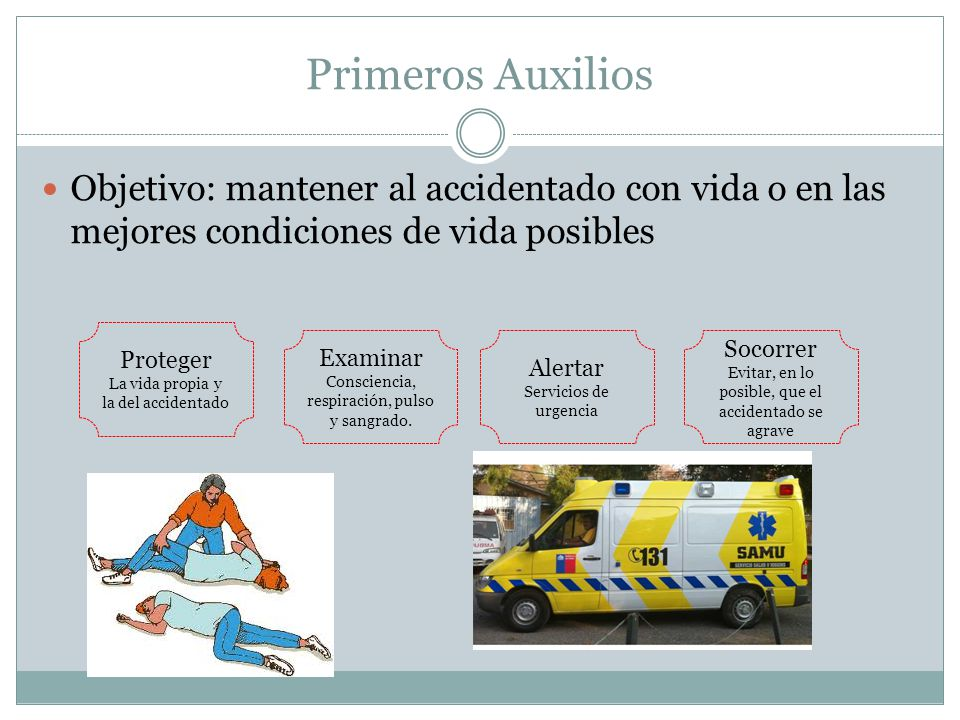 Primeros Auxilios Objetivo: mantener al accidentado con vida o en las mejores condiciones de vida posibles.