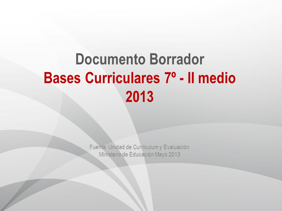 Documento Borrador Bases Curriculares 7º - II medio 2013 Fuente: Unidad de Currículum y Evaluación Ministerio de Educación Mayo 2013