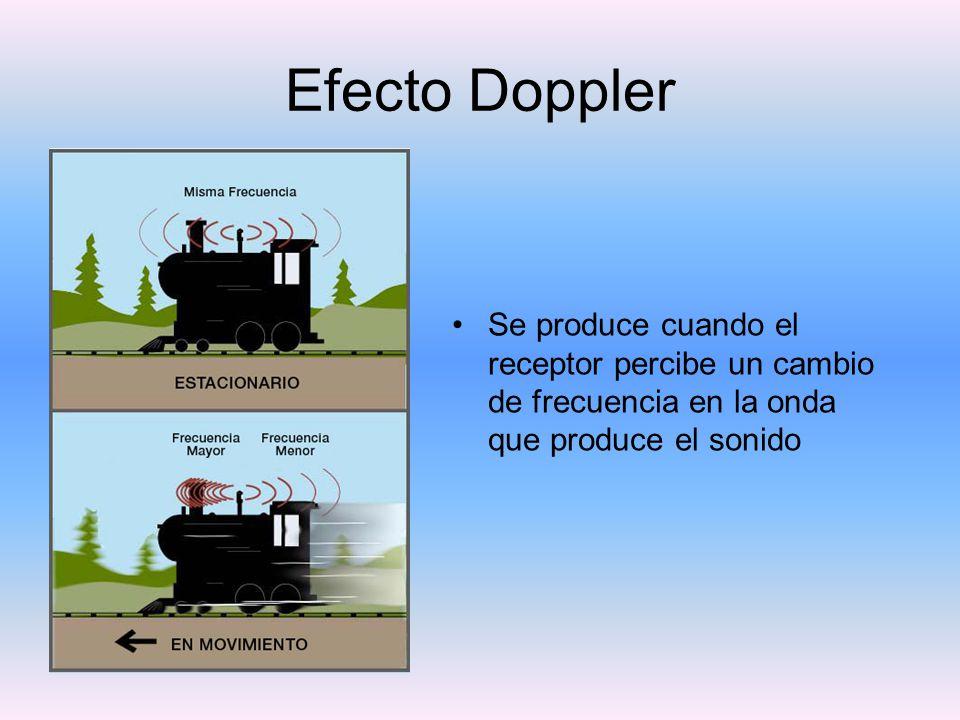 Efecto Doppler Se produce cuando el receptor percibe un cambio de frecuencia en la onda que produce el sonido.