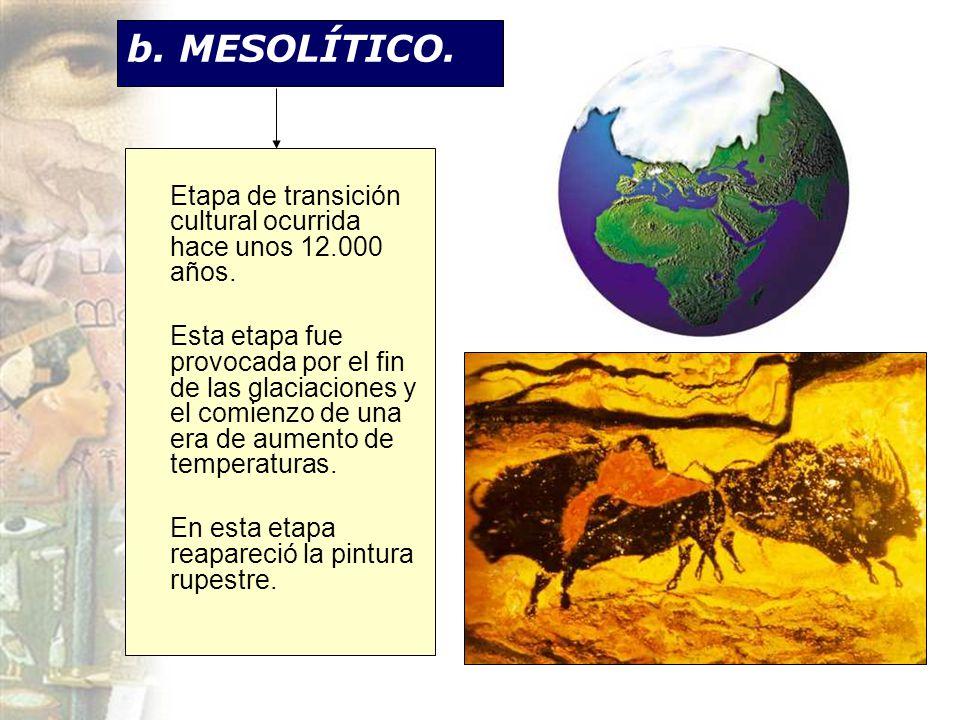b. MESOLÍTICO. Etapa de transición cultural ocurrida hace unos 12.000 años.
