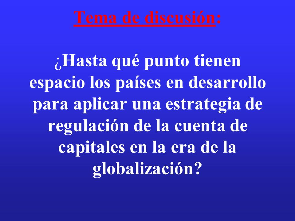 Tema de discusión: ¿Hasta qué punto tienen espacio los países en desarrollo para aplicar una estrategia de regulación de la cuenta de capitales en la era de la globalización