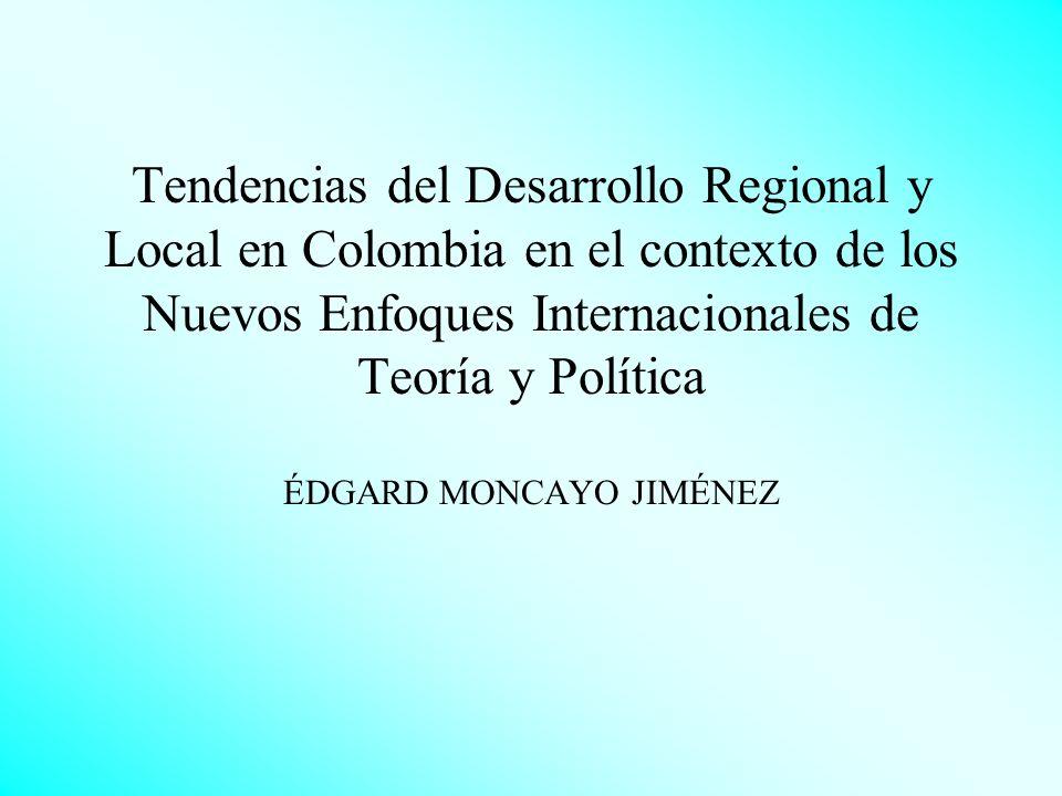 Tendencias del Desarrollo Regional y Local en Colombia en el contexto de los Nuevos Enfoques Internacionales de Teoría y Política ÉDGARD MONCAYO JIMÉNEZ