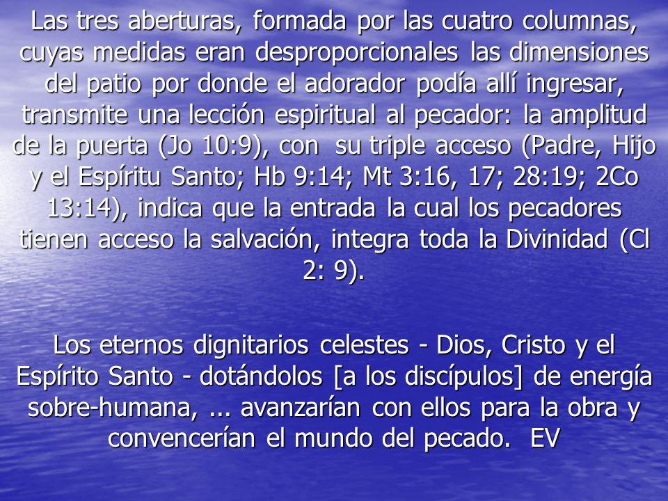 Las tres aberturas, formada por las cuatro columnas, cuyas medidas eran desproporcionales las dimensiones del patio por donde el adorador podía allí ingresar, transmite una lección espiritual al pecador: la amplitud de la puerta (Jo 10:9), con su triple acceso (Padre, Hijo y el Espíritu Santo; Hb 9:14; Mt 3:16, 17; 28:19; 2Co 13:14), indica que la entrada la cual los pecadores tienen acceso la salvación, integra toda la Divinidad (Cl 2: 9).
