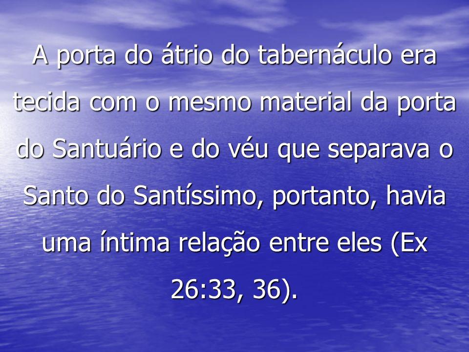 A porta do átrio do tabernáculo era tecida com o mesmo material da porta do Santuário e do véu que separava o Santo do Santíssimo, portanto, havia uma íntima relação entre eles (Ex 26:33, 36).