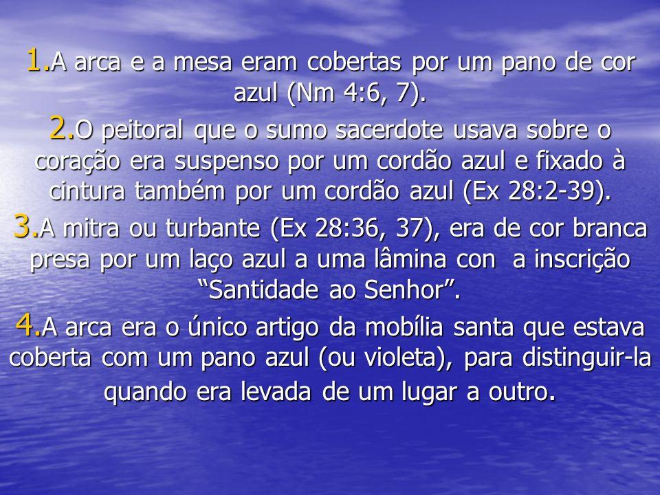 A arca e a mesa eram cobertas por um pano de cor azul (Nm 4:6, 7).