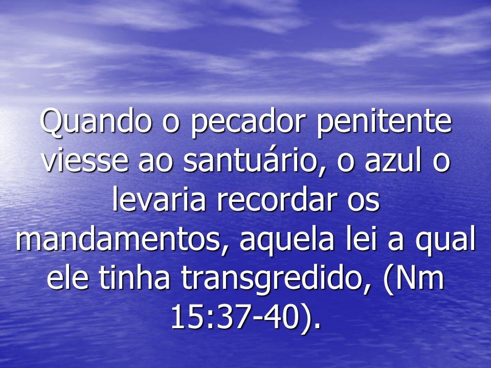 Quando o pecador penitente viesse ao santuário, o azul o levaria recordar os mandamentos, aquela lei a qual ele tinha transgredido, (Nm 15:37-40).