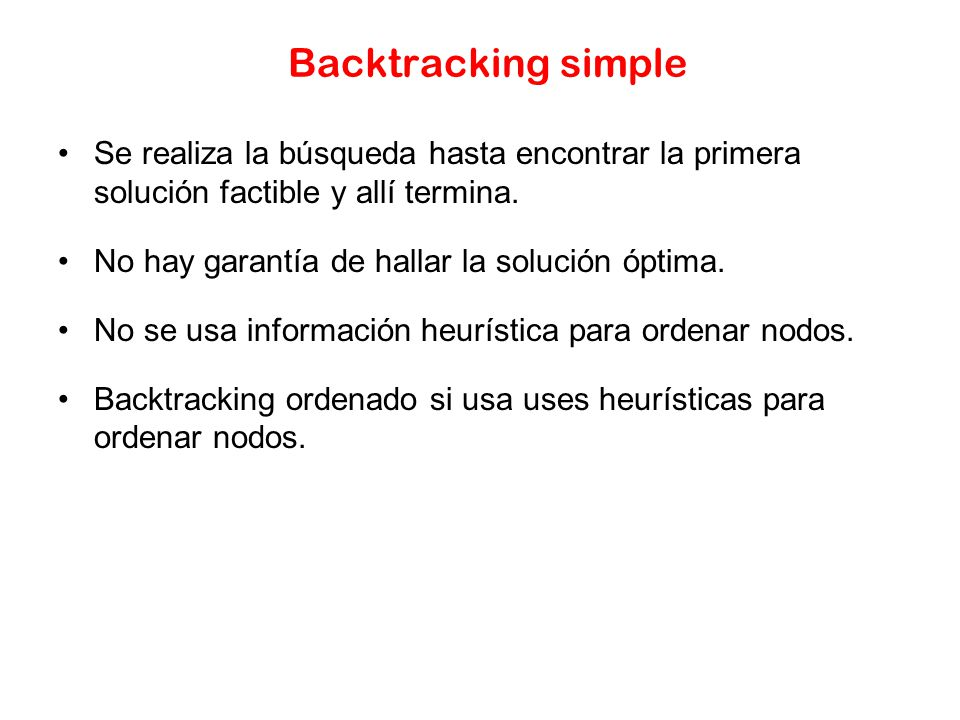 Backtracking simple Se realiza la búsqueda hasta encontrar la primera solución factible y allí termina.
