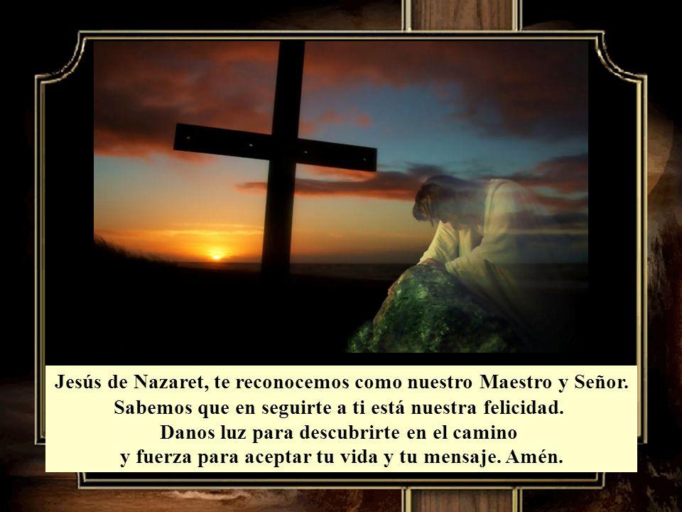 Jesús de Nazaret, te reconocemos como nuestro Maestro y Señor.