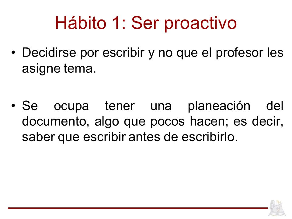 Hábito 1: Ser proactivo Decidirse por escribir y no que el profesor les asigne tema.