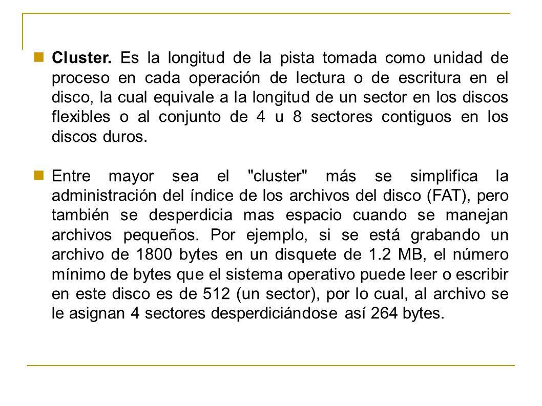 Cluster. Es la longitud de la pista tomada como unidad de proceso en cada operación de lectura o de escritura en el disco, la cual equivale a la longitud de un sector en los discos flexibles o al conjunto de 4 u 8 sectores contiguos en los discos duros.