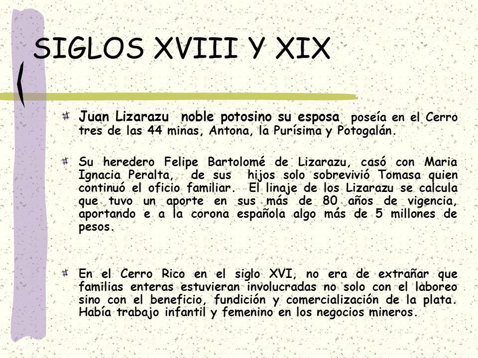 SIGLOS XVIII Y XIX Juan Lizarazu noble potosino su esposa poseía en el Cerro tres de las 44 minas, Antona, la Purísima y Potogalán.