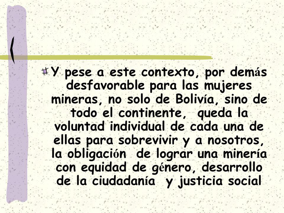 Y pese a este contexto, por demás desfavorable para las mujeres mineras, no solo de Bolivía, sino de todo el continente, queda la voluntad individual de cada una de ellas para sobrevivir y a nosotros, la obligación de lograr una minería con equidad de género, desarrollo de la ciudadanía y justicia social