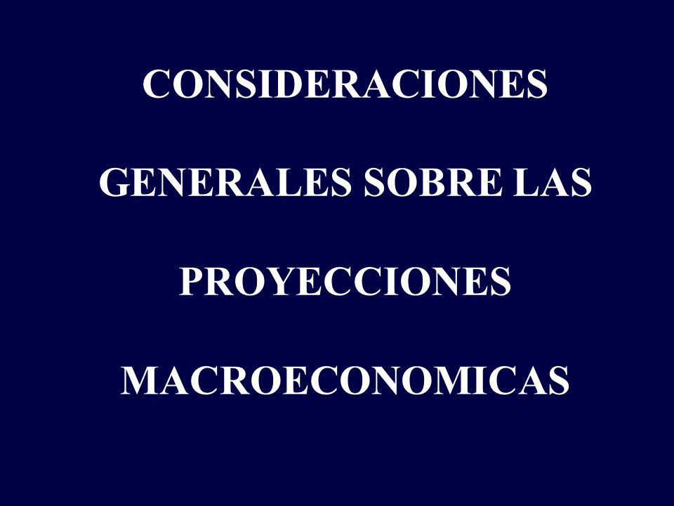 CONSIDERACIONES GENERALES SOBRE LAS PROYECCIONES MACROECONOMICAS