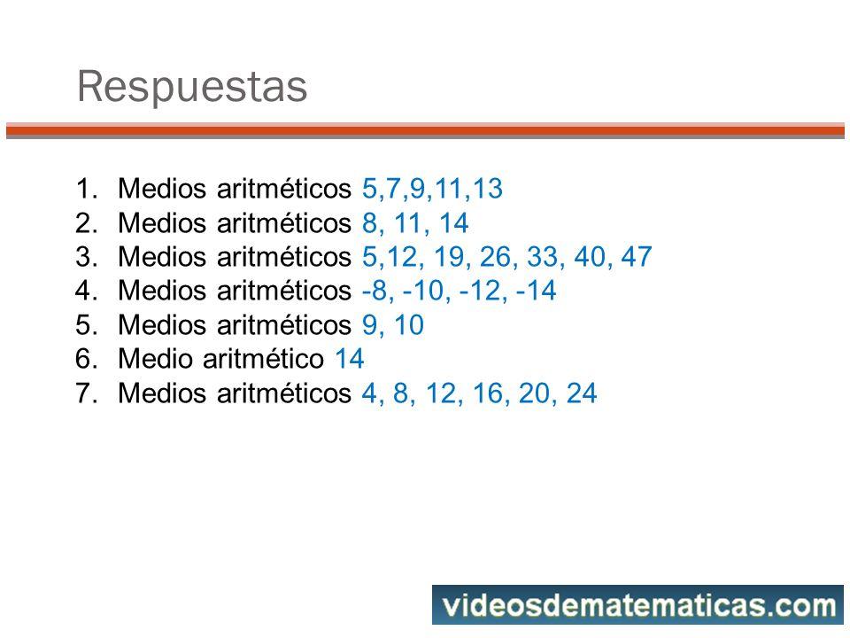 Respuestas Medios aritméticos 5,7,9,11,13 Medios aritméticos 8, 11, 14