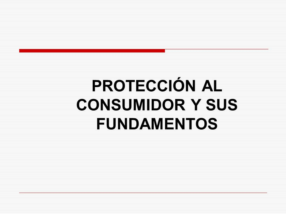 PROTECCIÓN AL CONSUMIDOR Y SUS FUNDAMENTOS