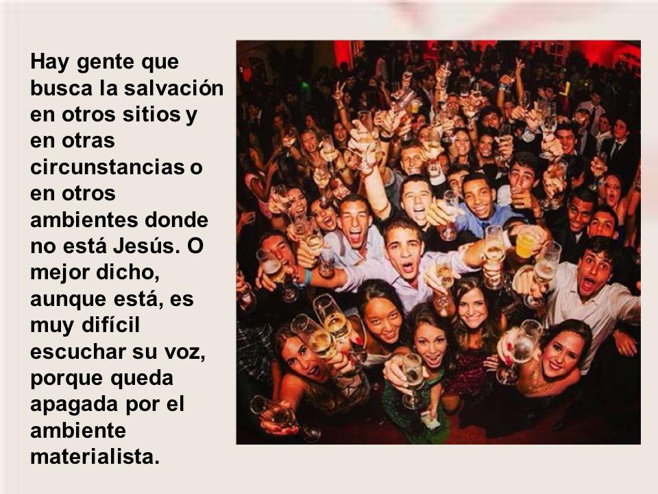 Hay gente que busca la salvación en otros sitios y en otras circunstancias o en otros ambientes donde no está Jesús.