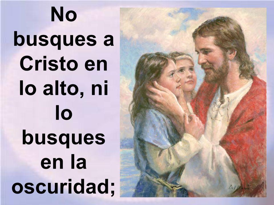 No busques a Cristo en lo alto, ni lo busques en la oscuridad;