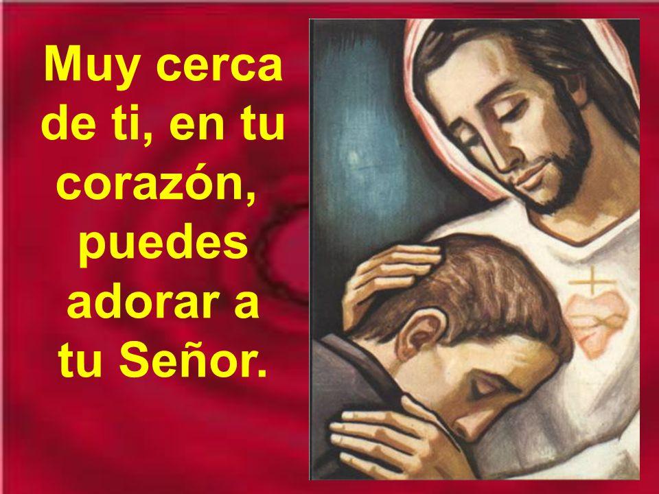 Muy cerca de ti, en tu corazón, puedes adorar a tu Señor.