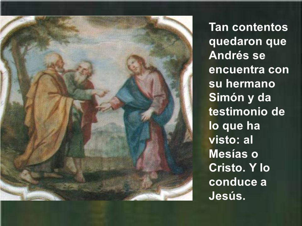 Tan contentos quedaron que Andrés se encuentra con su hermano Simón y da testimonio de lo que ha visto: al Mesías o Cristo.